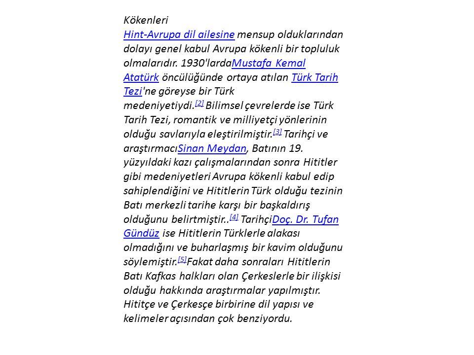 Hint-Avrupa dil ailesine mensup olduklarından dolayı genel kabul Avrupa kökenli bir topluluk olmalarıdır. 1930 lardaMustafa Kemal Atatürk öncülüğünde ortaya atılan Türk Tarih Tezi ne göreyse bir Türk medeniyetiydi.[2] Bilimsel çevrelerde ise Türk Tarih Tezi, romantik ve milliyetçi yönlerinin olduğu savlarıyla eleştirilmiştir.[3] Tarihçi ve araştırmacıSinan Meydan, Batının 19. yüzyıldaki kazı çalışmalarından sonra Hititler gibi medeniyetleri Avrupa kökenli kabul edip sahiplendiğini ve Hititlerin Türk olduğu tezinin Batı merkezli tarihe karşı bir başkaldırış olduğunu belirtmiştir..[4] TarihçiDoç. Dr. Tufan Gündüz ise Hititlerin Türklerle alakası olmadığını ve buharlaşmış bir kavim olduğunu söylemiştir.[5]Fakat daha sonraları Hititlerin Batı Kafkas halkları olan Çerkeslerle bir ilişkisi olduğu hakkında araştırmalar yapılmıştır. Hititçe ve Çerkesçe birbirine dil yapısı ve kelimeler açısından çok benziyordu.
